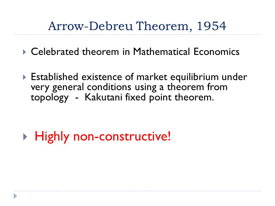 Arrow-Debreu Theorem, 1954  Celebrated theorem in Mathematical Economics  Established existence of market equilibrium under very general conditions using a theorem from topology - Kakutani fixed point theorem.