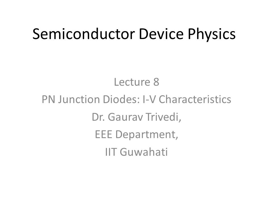 Semiconductor Device Physics Lecture 8 PN Junction Diodes: I-V Characteristics Dr.
