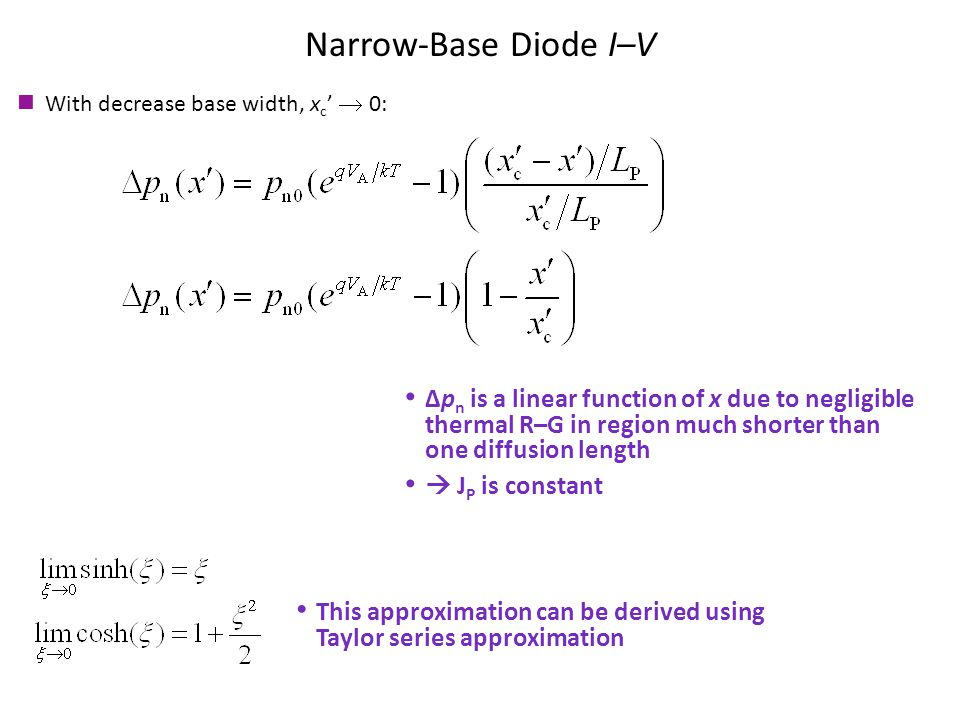 Narrow-Base Diode I–V With decrease base width, x c '  0: Δp n is a linear function of x due to negligible thermal R–G in region much shorter than one diffusion length  J P is constant This approximation can be derived using Taylor series approximation
