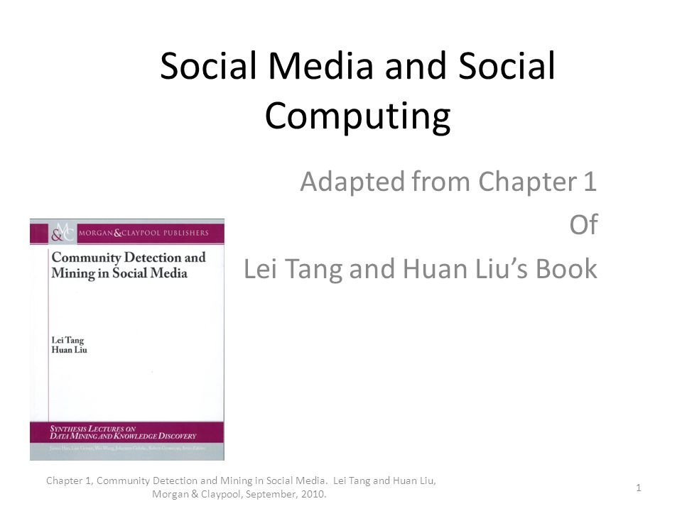Social Media and Social Computing Adapted from Chapter 1 Of Lei Tang and Huan Liu's Book 1 Chapter 1, Community Detection and Mining in Social Media.