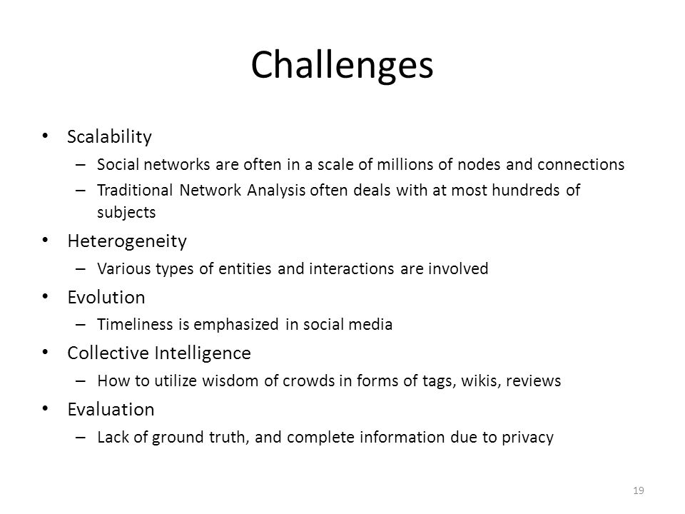 Challenges Scalability – Social networks are often in a scale of millions of nodes and connections – Traditional Network Analysis often deals with at