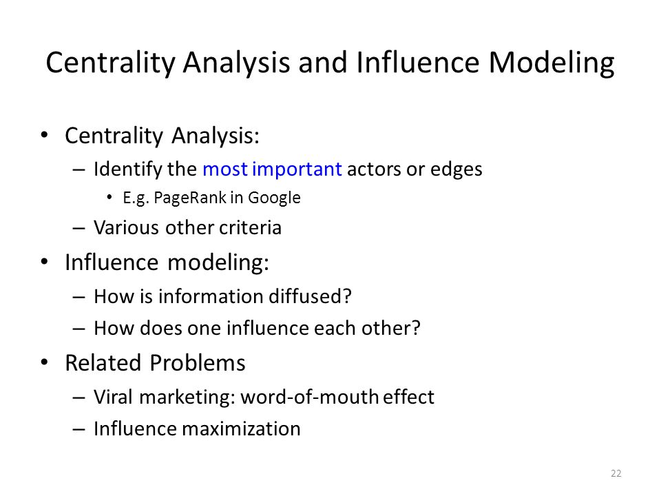 Centrality Analysis and Influence Modeling Centrality Analysis: – Identify the most important actors or edges E.g. PageRank in Google – Various other