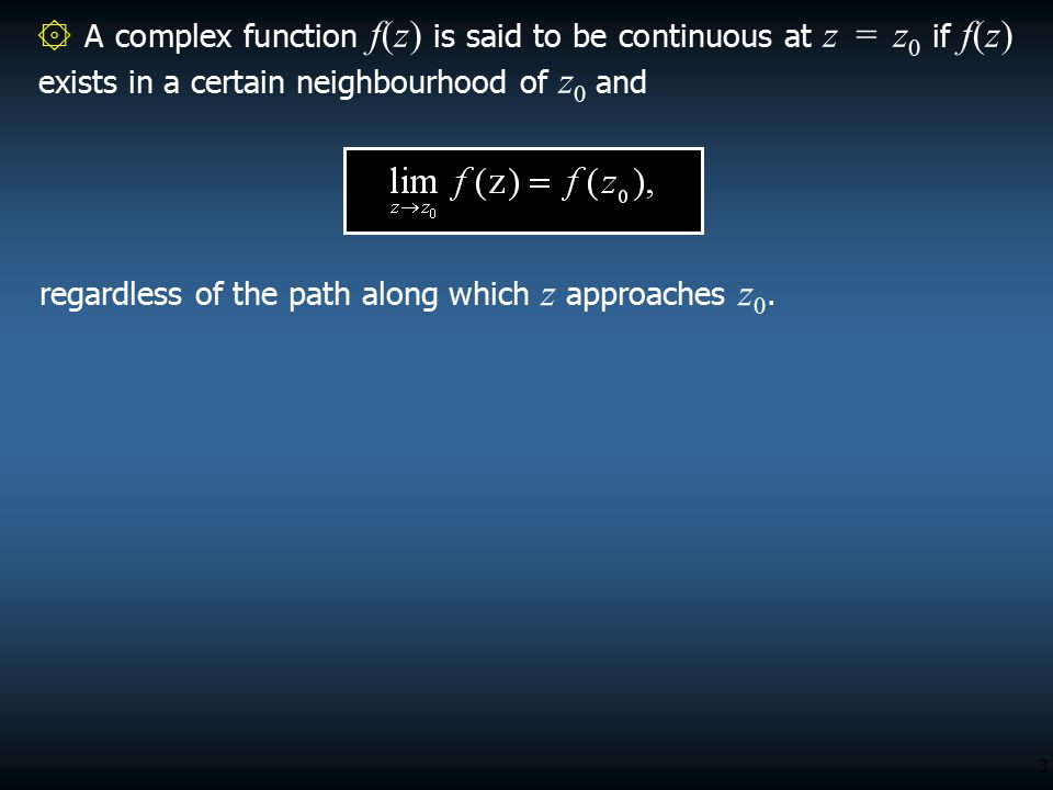 3 ۞ A complex function f(z) is said to be continuous at z = z 0 if f(z) exists in a certain neighbourhood of z 0 and regardless of the path along which z approaches z 0.