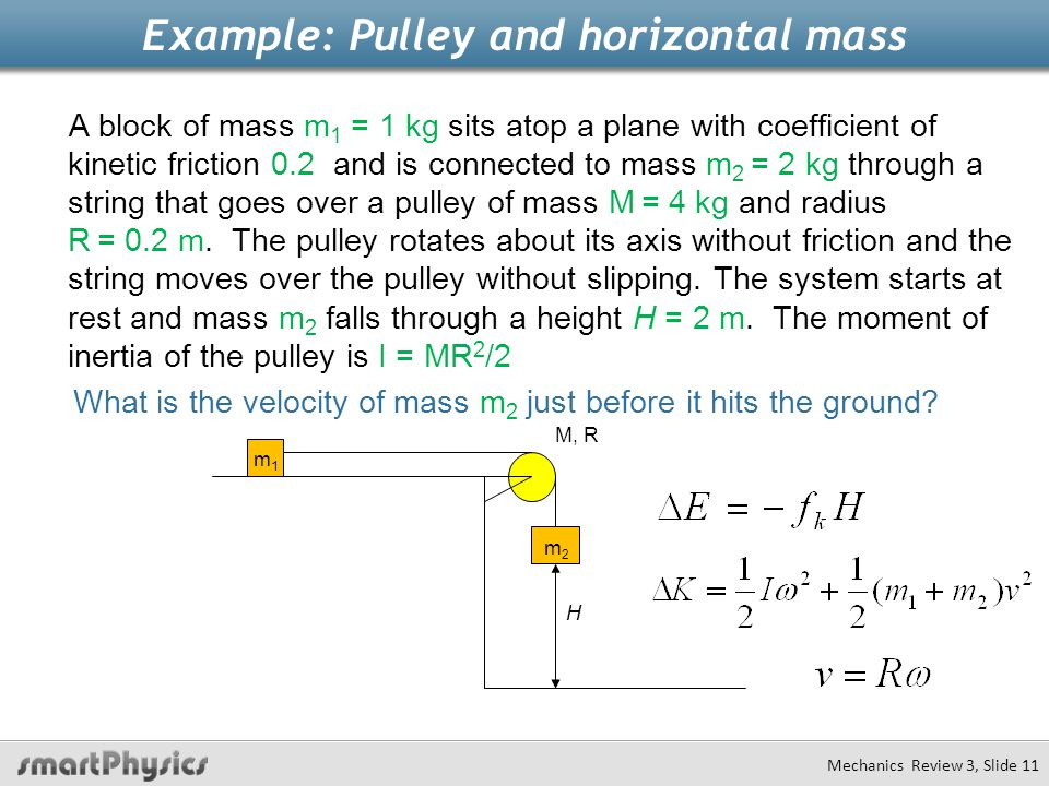 Example: Pulley and horizontal mass A block of mass m 1 = 1 kg sits atop a plane with coefficient of kinetic friction 0.2 and is connected to mass m 2 = 2 kg through a string that goes over a pulley of mass M = 4 kg and radius R = 0.2 m.