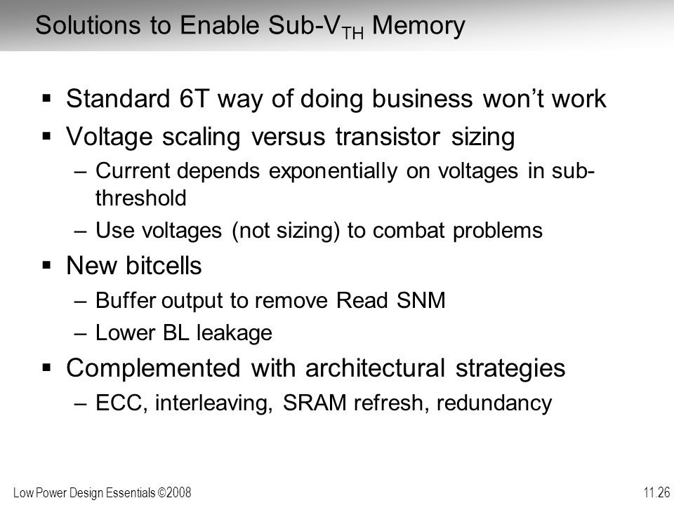 Low Power Design Essentials ©2008 11.26 Solutions to Enable Sub-V TH Memory  Standard 6T way of doing business won't work  Voltage scaling versus transistor sizing –Current depends exponentially on voltages in sub- threshold –Use voltages (not sizing) to combat problems  New bitcells –Buffer output to remove Read SNM –Lower BL leakage  Complemented with architectural strategies –ECC, interleaving, SRAM refresh, redundancy