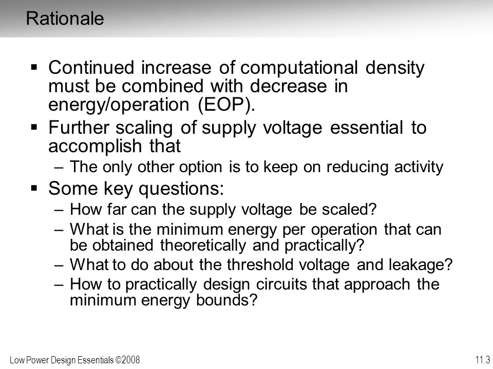 Low Power Design Essentials ©2008 11.44 Moving the Minimum Energy Point  Having the minimum energy point in the sub- threshold region is unfortunate –Sub-threshold energy savings are small and expensive –Further technology scaling not offering much relief Remember the stack effect …  Can it be moved upwards.