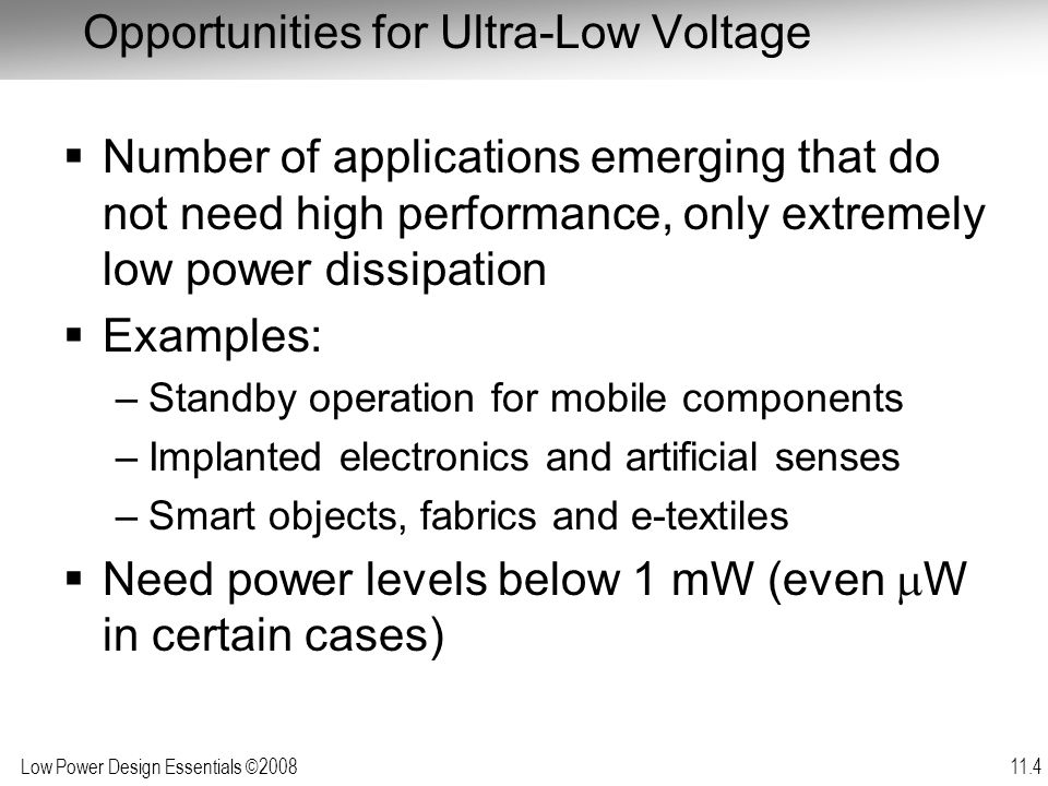 Low Power Design Essentials ©2008 11.5 Minimum Operational Voltage of Inverter  Swanson, Meindl (April 1972)  Further extended in Meindl (Oct 2000) Limitation: gain at midpoint > -1 C ox : gate capacitance C d : diffusion capacitance n: slope factor For ideal MOSFET (60 mV/decade slope): at 300° K or [Ref: R.