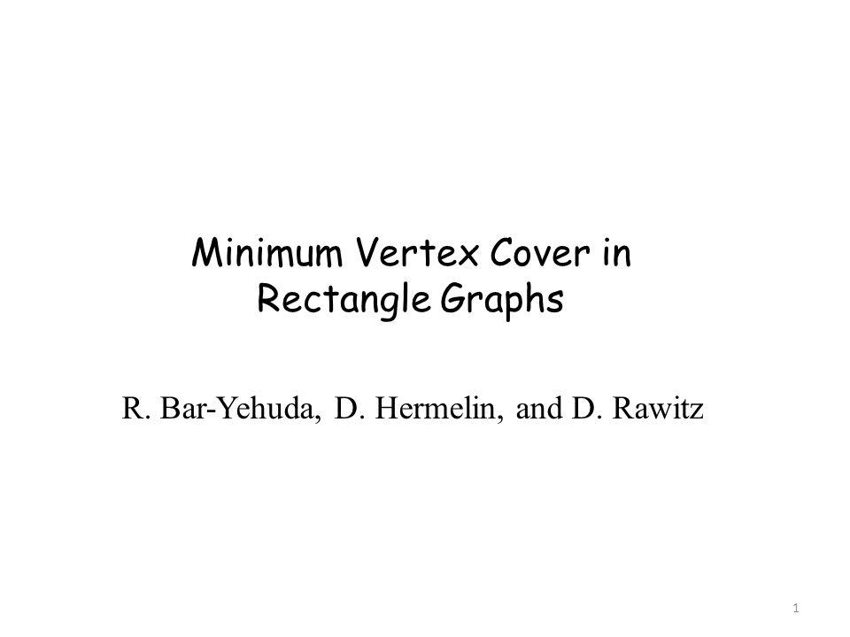 Minimum Vertex Cover in Rectangle Graphs R. Bar-Yehuda, D. Hermelin, and D. Rawitz 1
