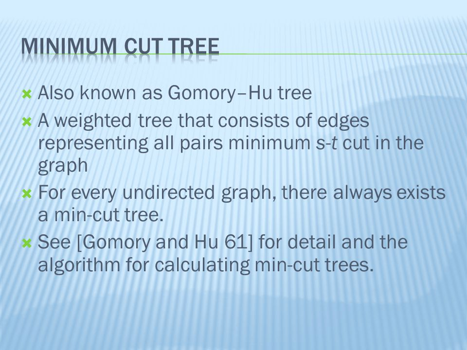  Also known as Gomory–Hu tree  A weighted tree that consists of edges representing all pairs minimum s-t cut in the graph  For every undirected graph, there always exists a min-cut tree.
