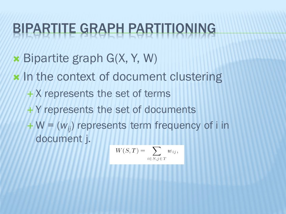  Bipartite graph G(X, Y, W)  In the context of document clustering  X represents the set of terms  Y represents the set of documents  W = (w ij ) represents term frequency of i in document j.
