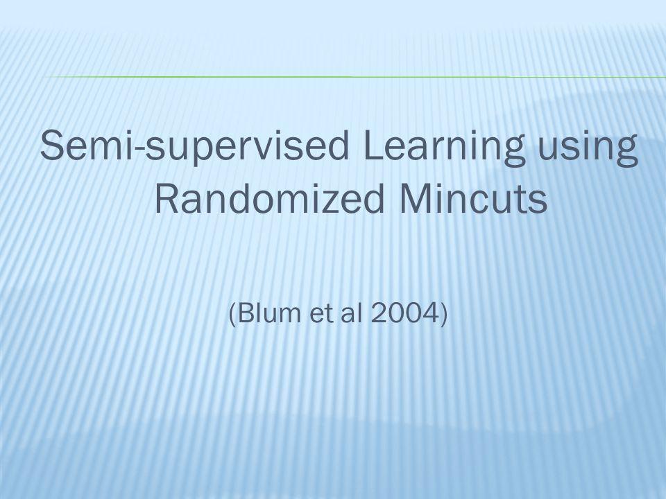 Semi-supervised Learning using Randomized Mincuts (Blum et al 2004)