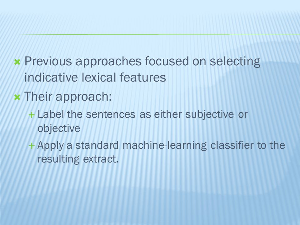  Previous approaches focused on selecting indicative lexical features  Their approach:  Label the sentences as either subjective or objective  Apply a standard machine-learning classifier to the resulting extract.