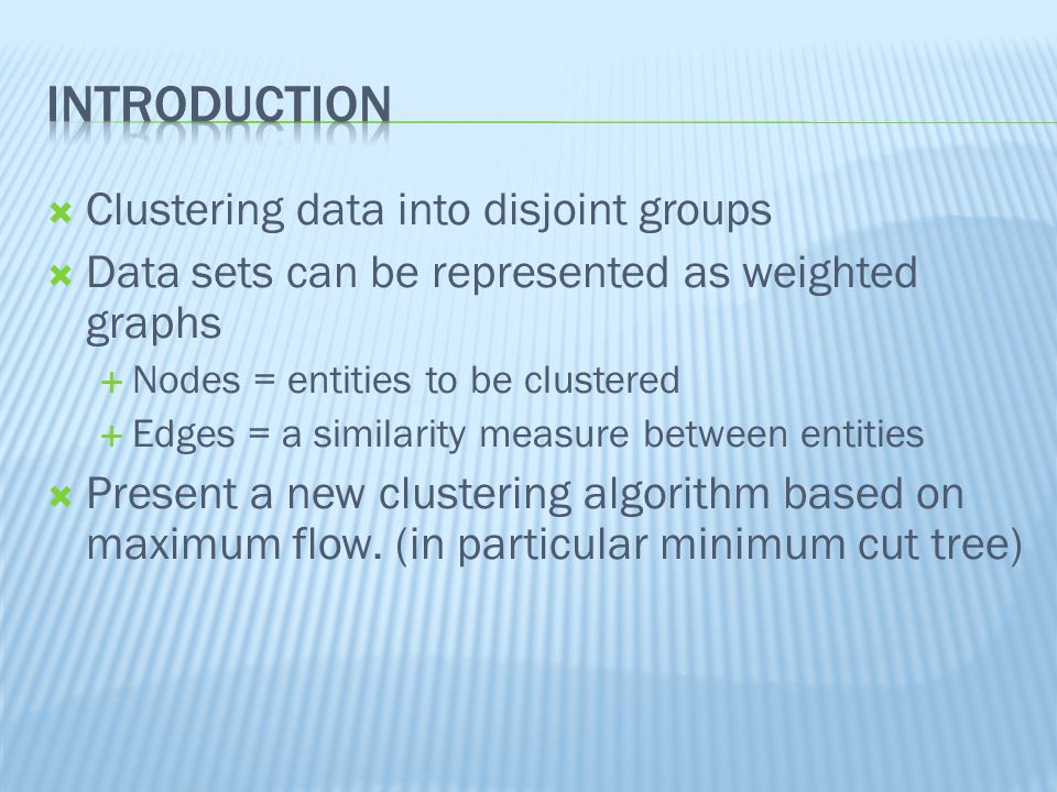  Clustering data into disjoint groups  Data sets can be represented as weighted graphs  Nodes = entities to be clustered  Edges = a similarity measure between entities  Present a new clustering algorithm based on maximum flow.