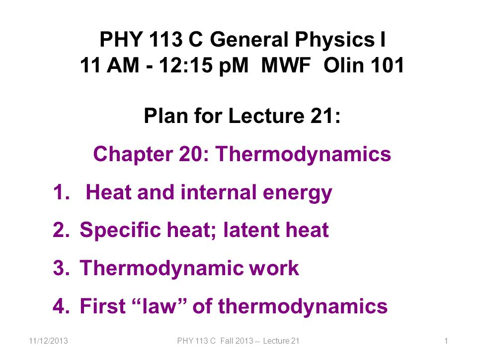 11/12/2013PHY 113 C Fall 2013 -- Lecture 211 PHY 113 C General Physics I 11 AM - 12:15 pM MWF Olin 101 Plan for Lecture 21: Chapter 20: Thermodynamics 1.