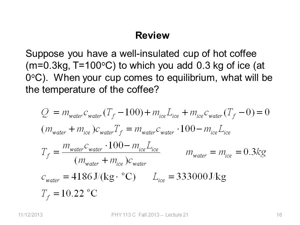 11/12/2013PHY 113 C Fall 2013 -- Lecture 2116 Review Suppose you have a well-insulated cup of hot coffee (m=0.3kg, T=100 o C) to which you add 0.3 kg
