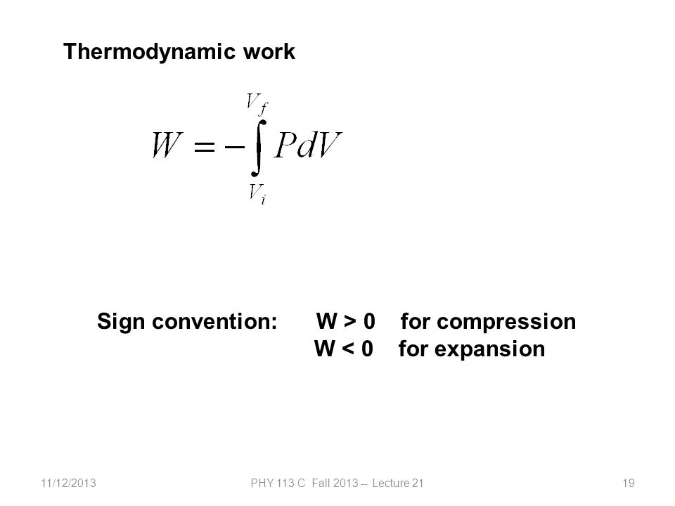 11/12/2013PHY 113 C Fall 2013 -- Lecture 2119 Thermodynamic work Sign convention: W > 0 for compression W < 0 for expansion