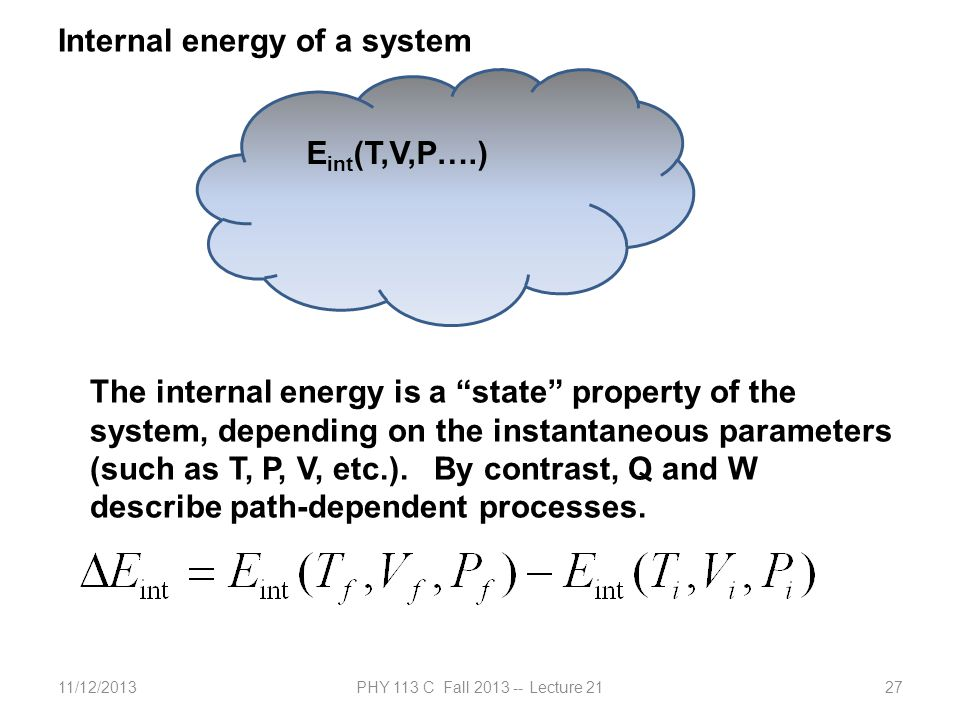 11/12/2013PHY 113 C Fall 2013 -- Lecture 2127 Internal energy of a system E int (T,V,P….) The internal energy is a state property of the system, depending on the instantaneous parameters (such as T, P, V, etc.).