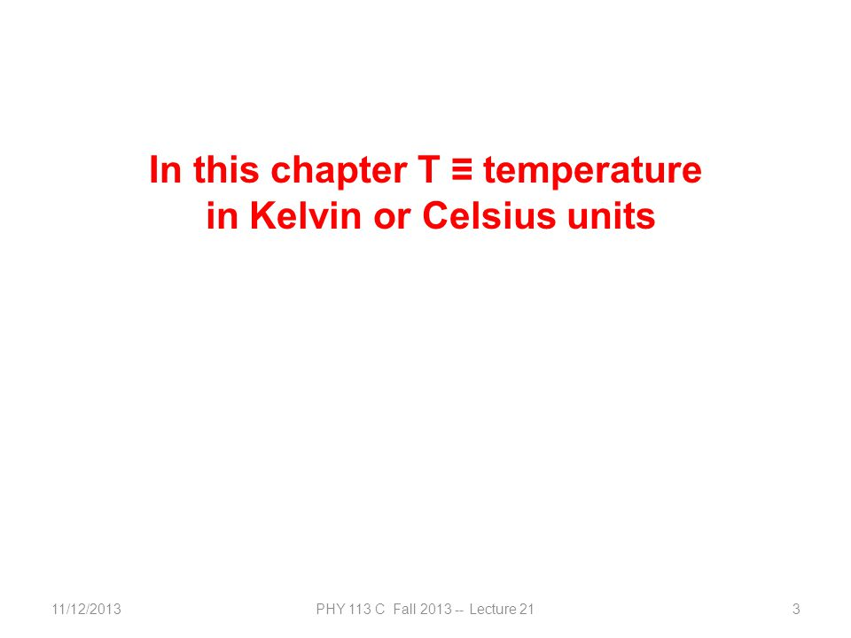 11/12/2013PHY 113 C Fall 2013 -- Lecture 213 In this chapter T ≡ temperature in Kelvin or Celsius units
