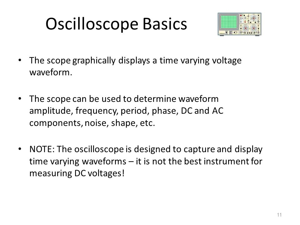 11 Oscilloscope Basics The scope graphically displays a time varying voltage waveform. The scope can be used to determine waveform amplitude, frequenc