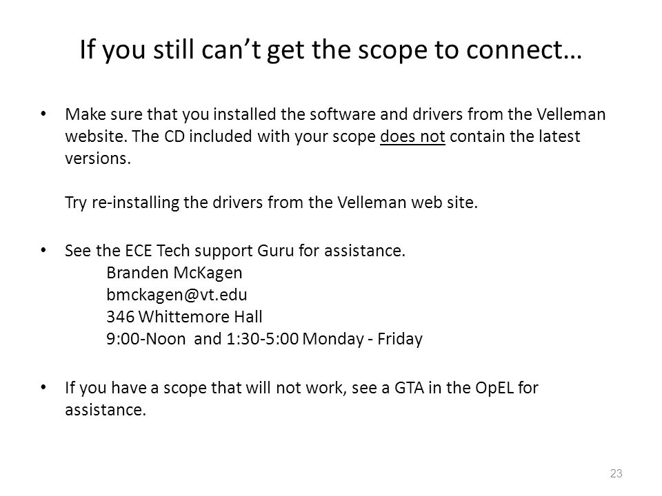 23 If you still can't get the scope to connect… Make sure that you installed the software and drivers from the Velleman website. The CD included with