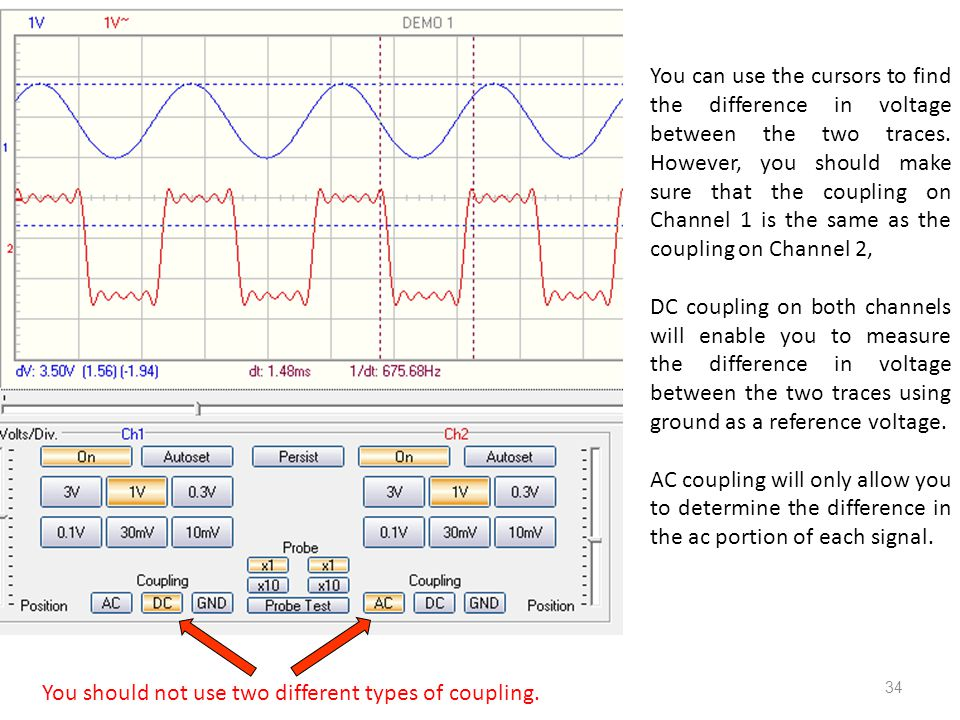 34 You can use the cursors to find the difference in voltage between the two traces. However, you should make sure that the coupling on Channel 1 is t