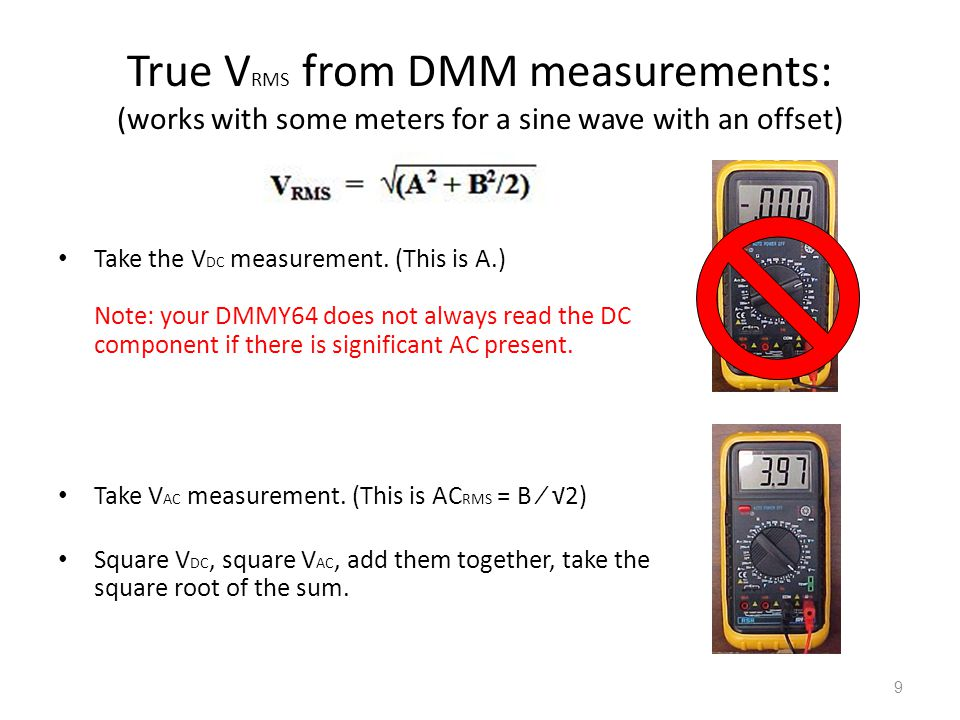 9 True V RMS from DMM measurements: (works with some meters for a sine wave with an offset) Take the V DC measurement. (This is A.) Note: your DMMY64