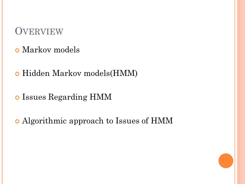 H IDDEN MARKOV MODEL RECOGNITION For a given model M = { A, B, p } and a given state sequence Q 1 Q 2 Q 3 … Q L, the probability of an observation sequence O 1 O 2 O 3 … O L is P(O Q,M) = bQ 1 O 1 bQ 2 O 2 bQ 3 O 3 … bQ T O T For a given hidden Markov model M = { A, B, p} the probability of state sequence Q 1 Q 2 Q 3 Q L is (the initial probability of Q 1 is taken to be pQ 1 ) P(Q M) = pQ 1 aQ 1 Q 2 aQ 2 Q 3 aQ 3 Q 4 … aQ L-1 Q L