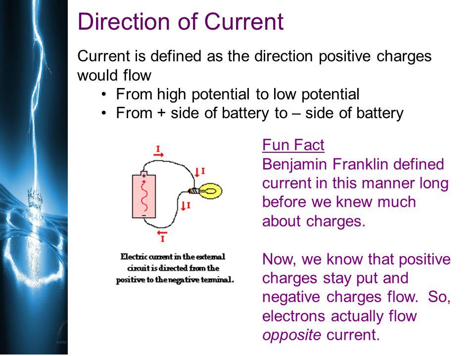 Direction of Current Current is defined as the direction positive charges would flow From high potential to low potential From + side of battery to –