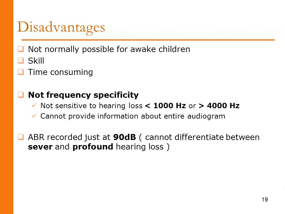 Disadvantages  Not normally possible for awake children  Skill  Time consuming  Not frequency specificity Not sensitive to hearing loss 4000 Hz Cannot provide information about entire audiogram  ABR recorded just at 90dB ( cannot differentiate between sever and profound hearing loss ) 19