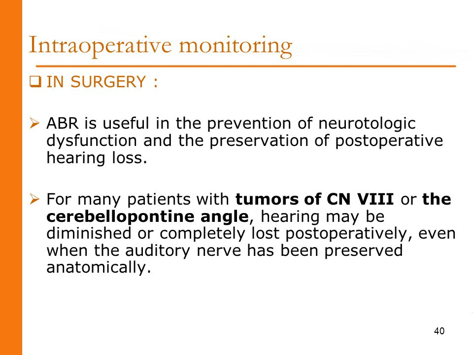 Intraoperative monitoring  IN SURGERY :  ABR is useful in the prevention of neurotologic dysfunction and the preservation of postoperative hearing loss.