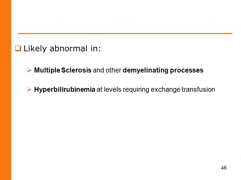  Likely abnormal in:  Multiple Sclerosis and other demyelinating processes  Hyperbilirubinemia at levels requiring exchange transfusion 46