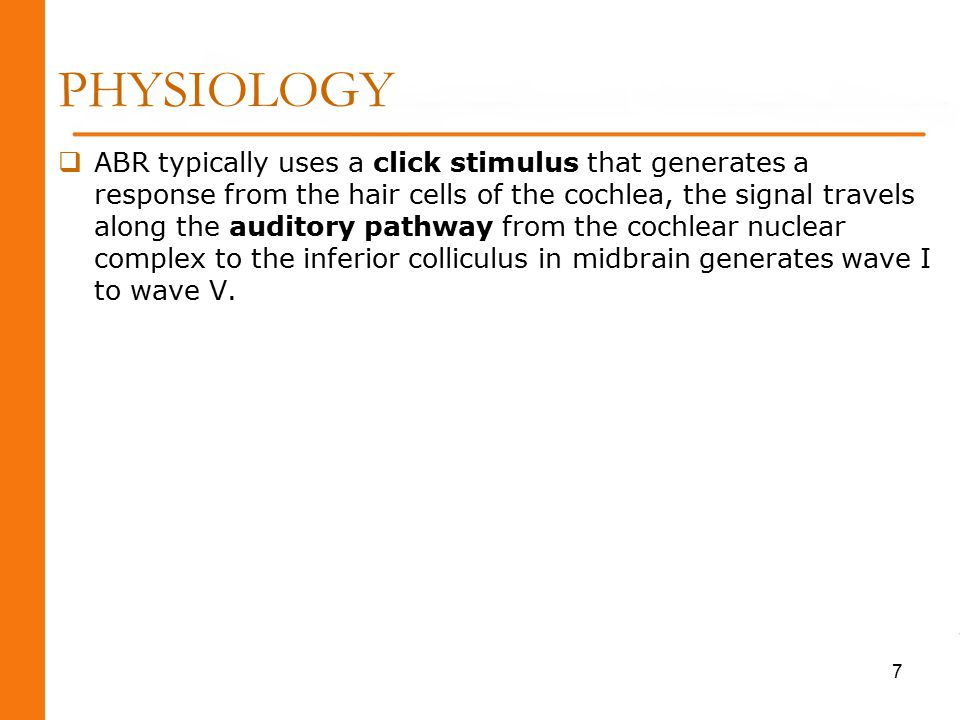 PHYSIOLOGY  ABR typically uses a click stimulus that generates a response from the hair cells of the cochlea, the signal travels along the auditory pathway from the cochlear nuclear complex to the inferior colliculus in midbrain generates wave I to wave V.