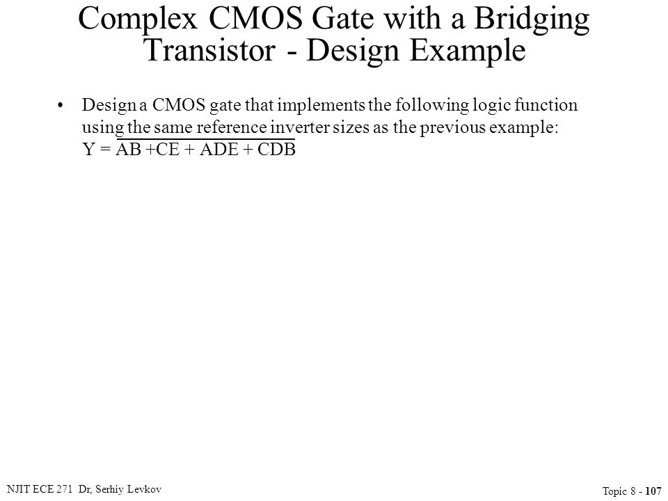 NJIT ECE 271 Dr, Serhiy Levkov Topic 8 - 107 Complex CMOS Gate with a Bridging Transistor - Design Example Design a CMOS gate that implements the foll