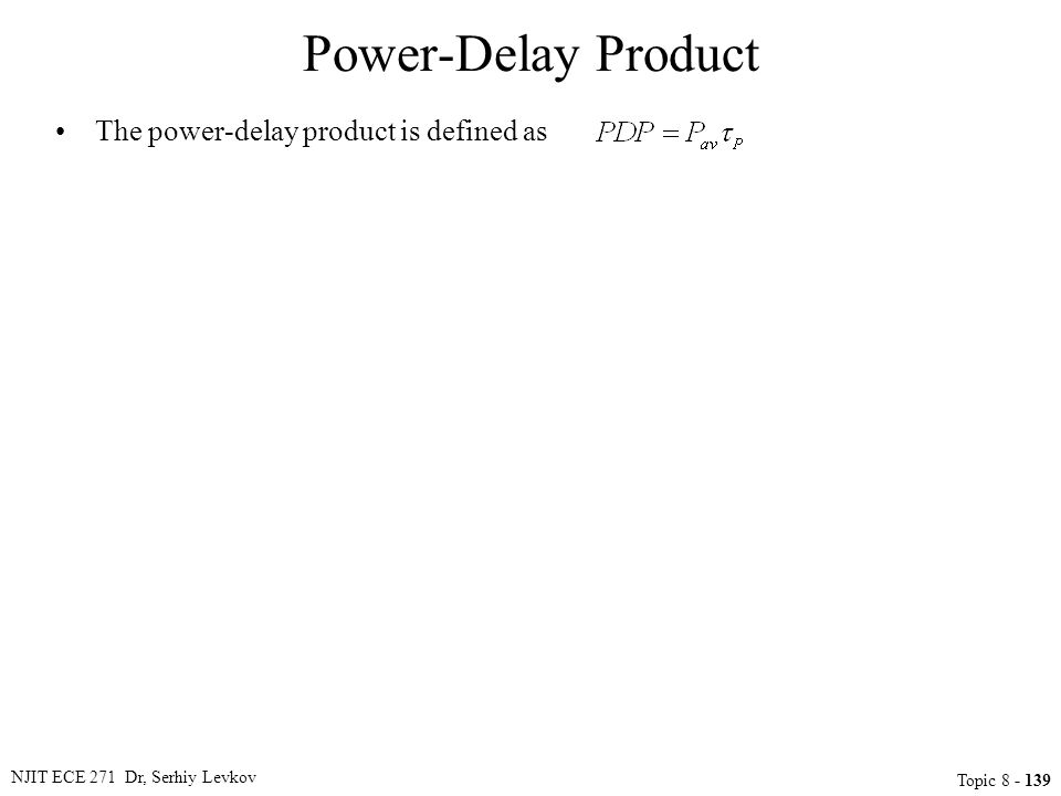 The power-delay product is defined as NJIT ECE 271 Dr, Serhiy Levkov Topic 8 - 139 Power-Delay Product