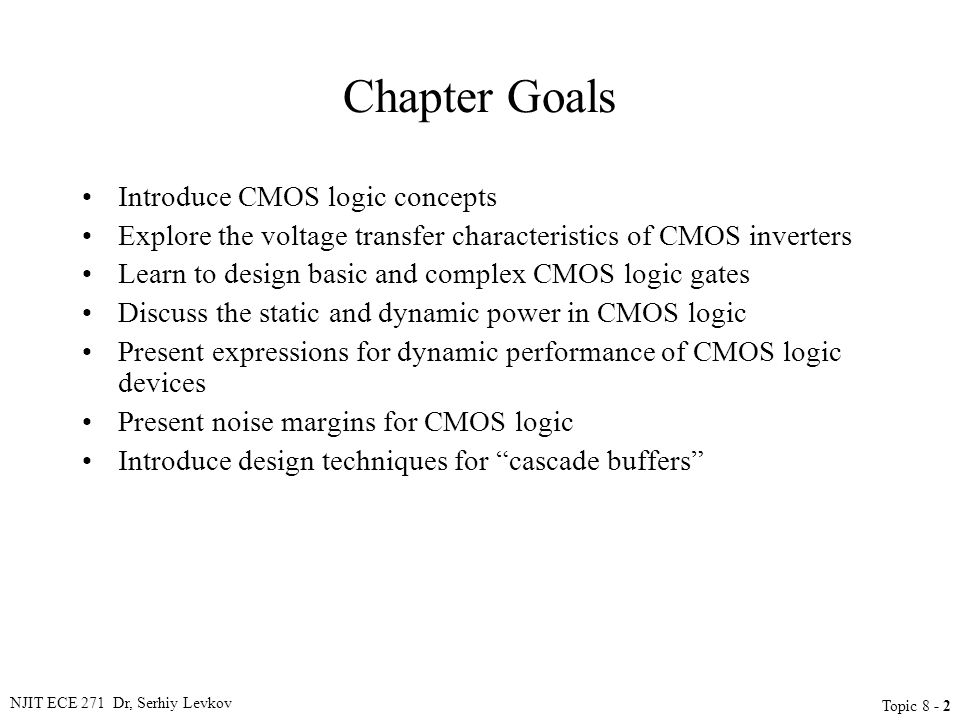 NJIT ECE 271 Dr, Serhiy Levkov Topic 8 - 2 Chapter Goals Introduce CMOS logic concepts Explore the voltage transfer characteristics of CMOS inverters