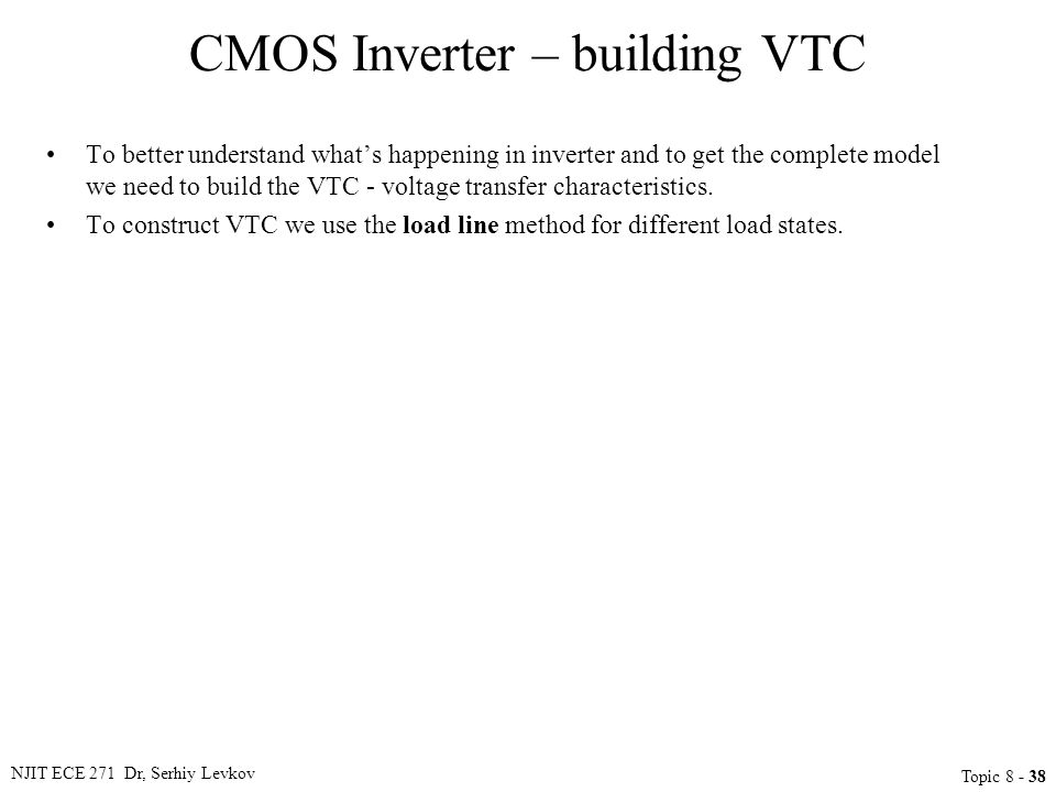 NJIT ECE 271 Dr, Serhiy Levkov Topic 8 - 38 CMOS Inverter – building VTC To better understand what's happening in inverter and to get the complete mod