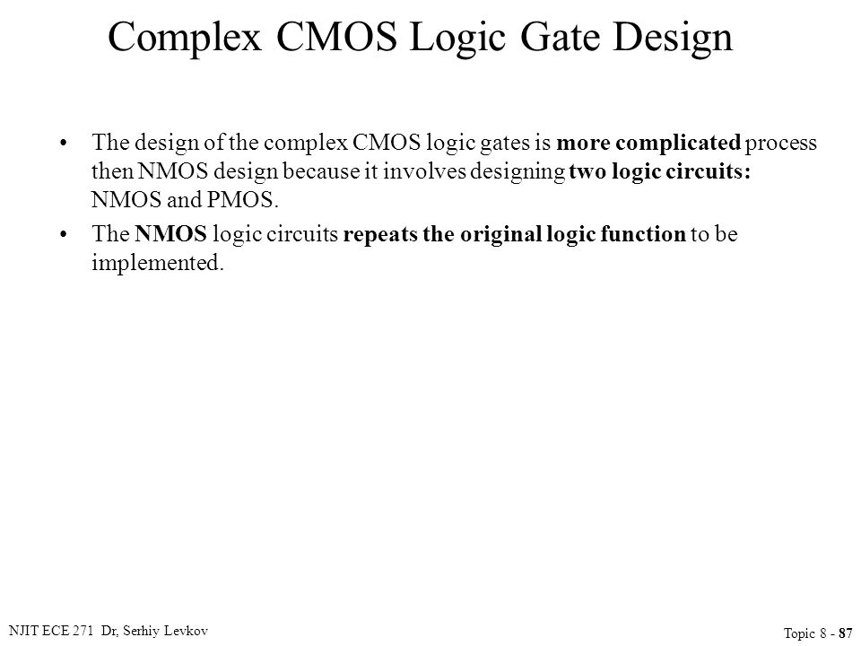 NJIT ECE 271 Dr, Serhiy Levkov Topic 8 - 87 Complex CMOS Logic Gate Design The design of the complex CMOS logic gates is more complicated process then