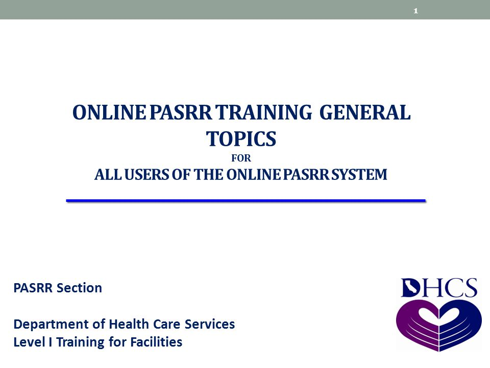 ONLINE PASRR TRAINING GENERAL TOPICS FOR ALL USERS OF THE ONLINE PASRR SYSTEM PASRR Section Department of Health Care Services Level I Training for Fa