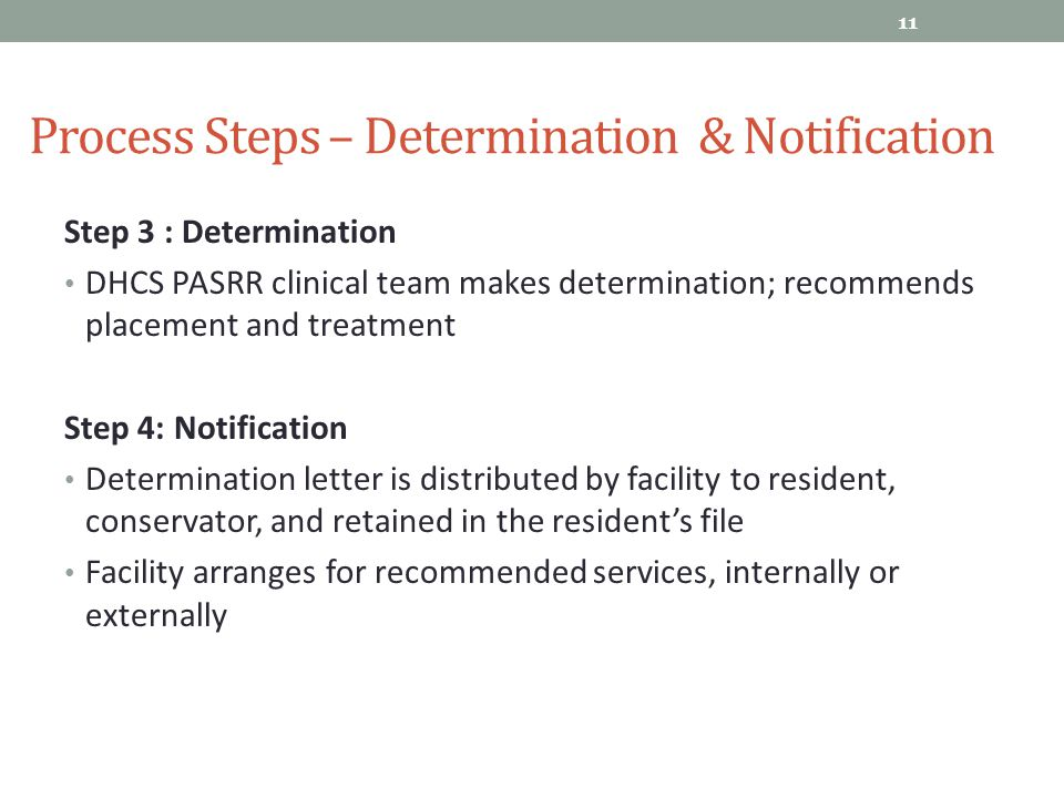 Process Steps – Determination & Notification 11 Step 3 : Determination DHCS PASRR clinical team makes determination; recommends placement and treatmen