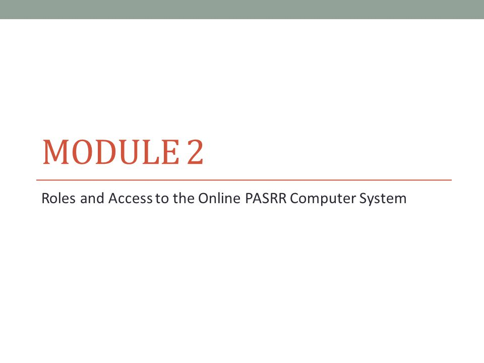 MODULE 2 Roles and Access to the Online PASRR Computer System
