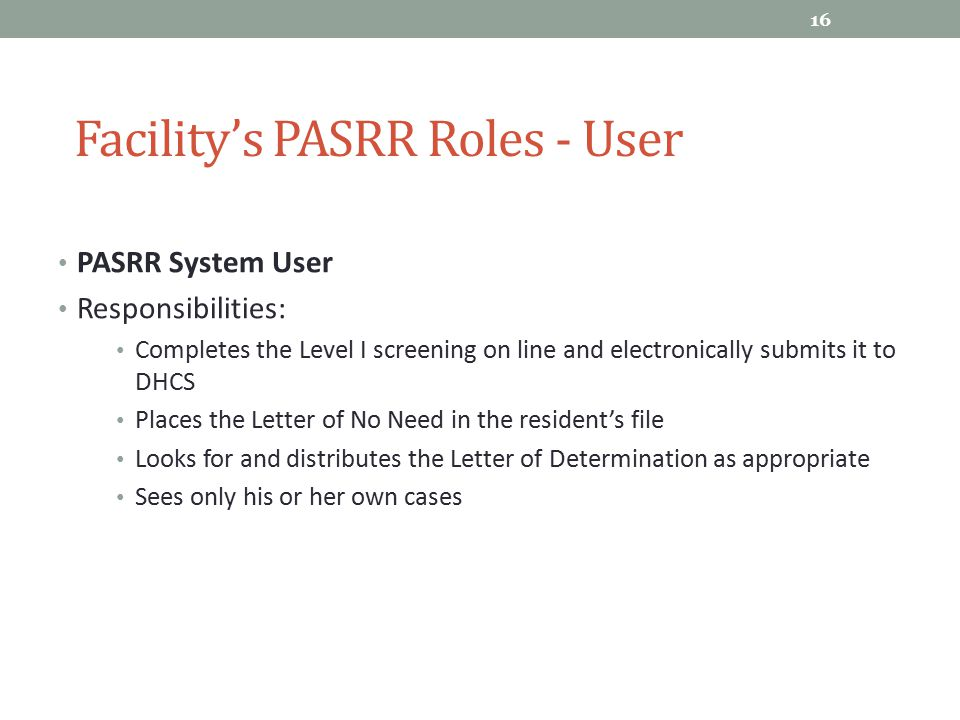 PASRR System User Responsibilities: Completes the Level I screening on line and electronically submits it to DHCS Places the Letter of No Need in the