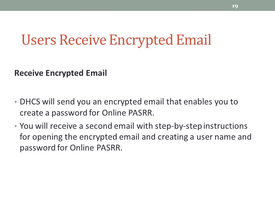 Receive Encrypted Email DHCS will send you an encrypted email that enables you to create a password for Online PASRR. You will receive a second email