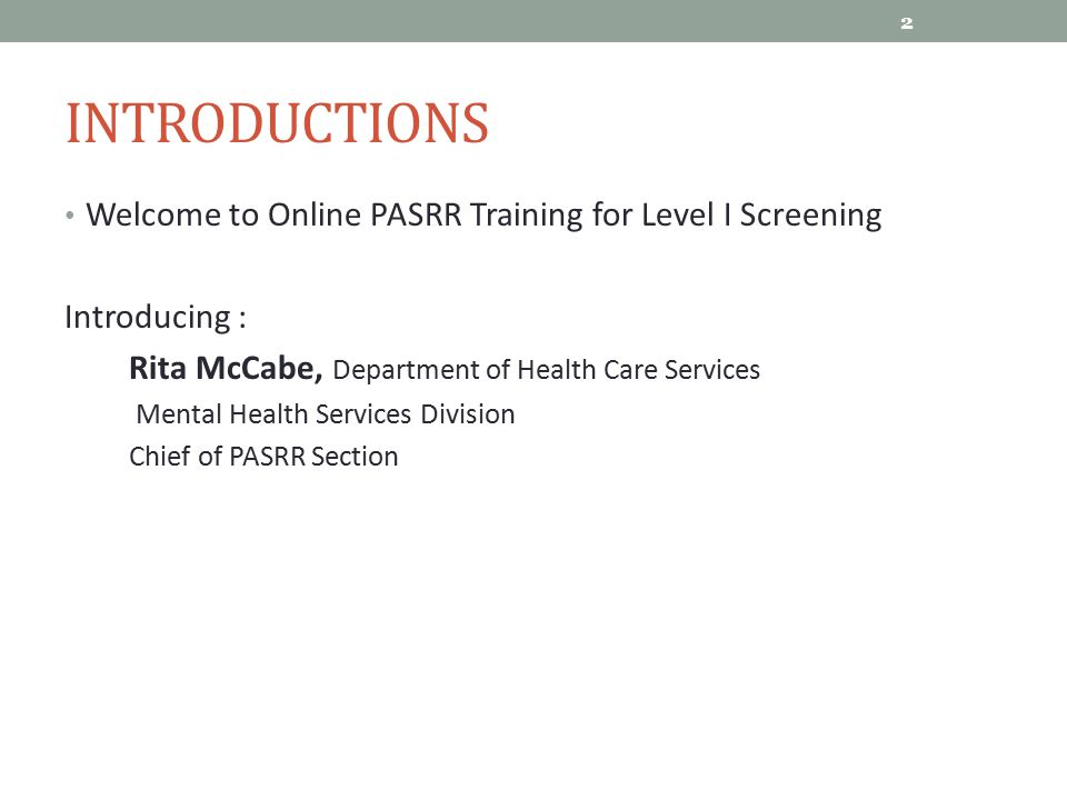 INTRODUCTIONS Welcome to Online PASRR Training for Level I Screening Introducing : Rita McCabe, Department of Health Care Services Mental Health Servi