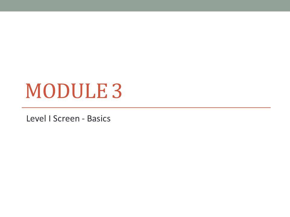 MODULE 3 Level I Screen - Basics