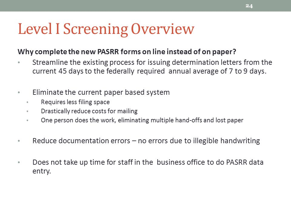 Level I Screening Overview Why complete the new PASRR forms on line instead of on paper? Streamline the existing process for issuing determination let