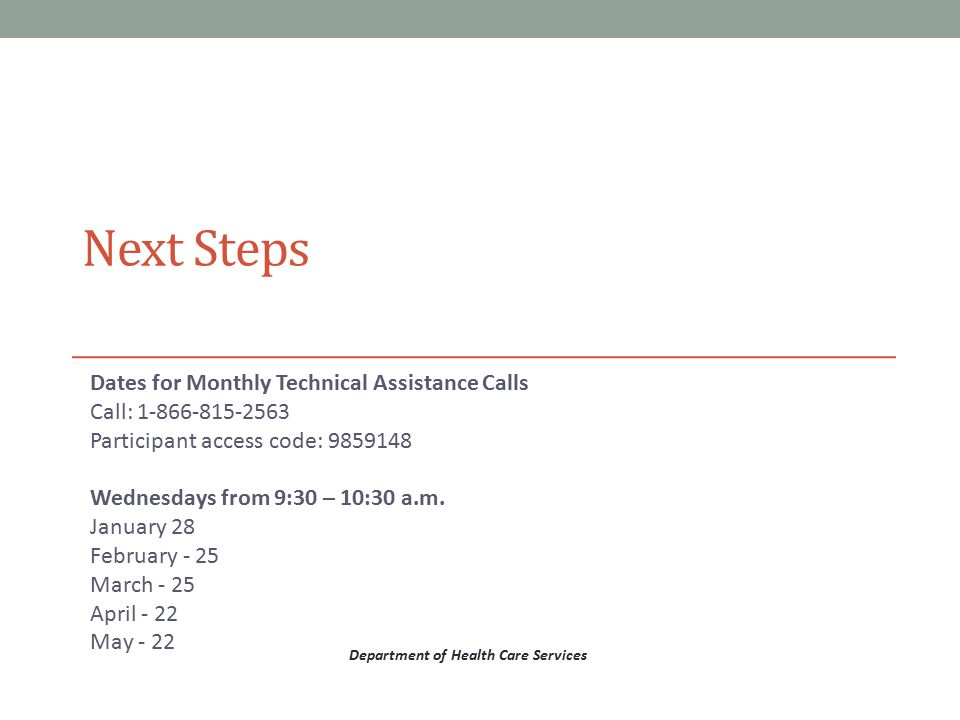 Next Steps Dates for Monthly Technical Assistance Calls Call: 1-866-815-2563 Participant access code: 9859148  Wednesdays from 9:30 – 10:30 a.m. Janu