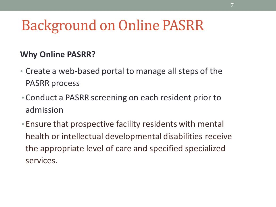 Background on Online PASRR Why Online PASRR? Create a web-based portal to manage all steps of the PASRR process Conduct a PASRR screening on each resi