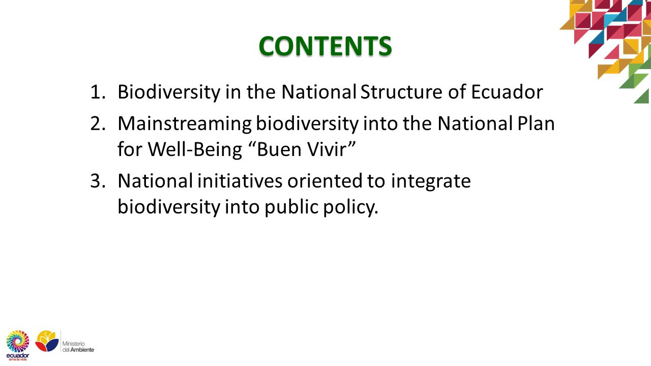 1.Biodiversity in the National Structure of Ecuador 2.Mainstreaming biodiversity into the National Plan for Well-Being Buen Vivir 3.National initiatives oriented to integrate biodiversity into public policy.