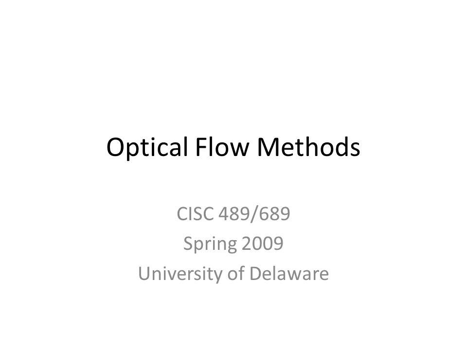 Optical Flow Methods CISC 489/689 Spring 2009 University of Delaware