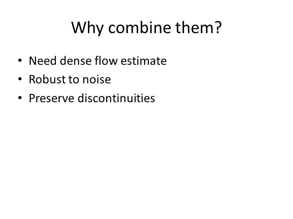 Why combine them? Need dense flow estimate Robust to noise Preserve discontinuities